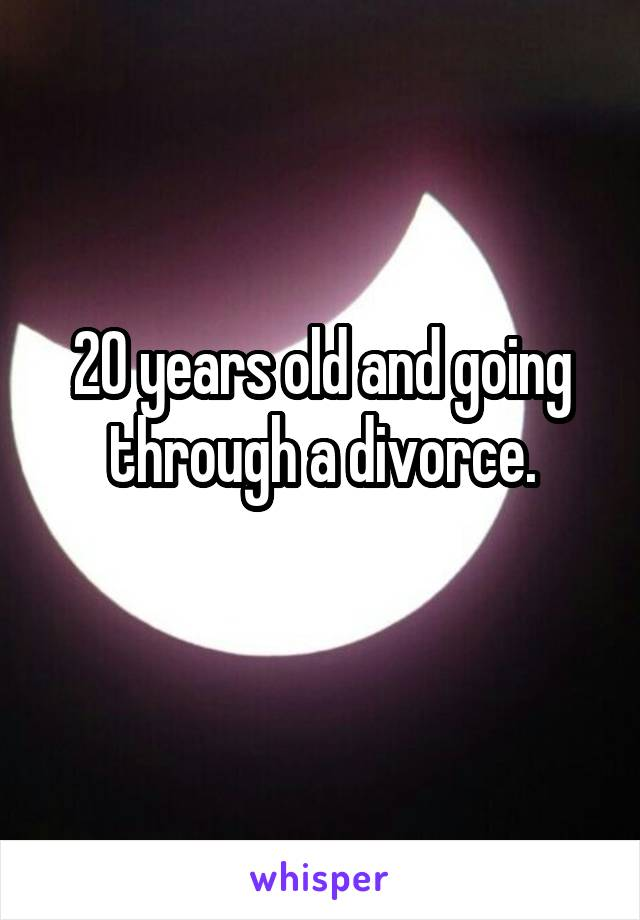20 years old and going through a divorce.