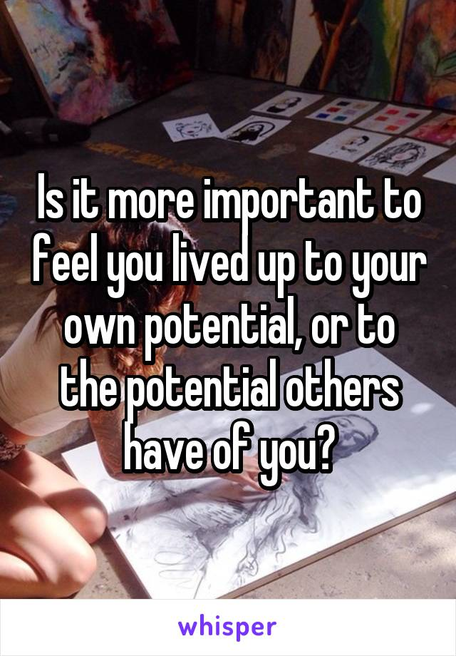 Is it more important to feel you lived up to your own potential, or to the potential others have of you?