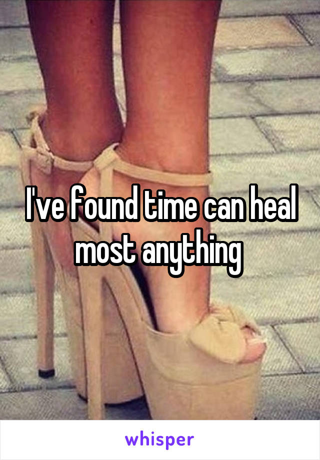 I've found time can heal most anything
