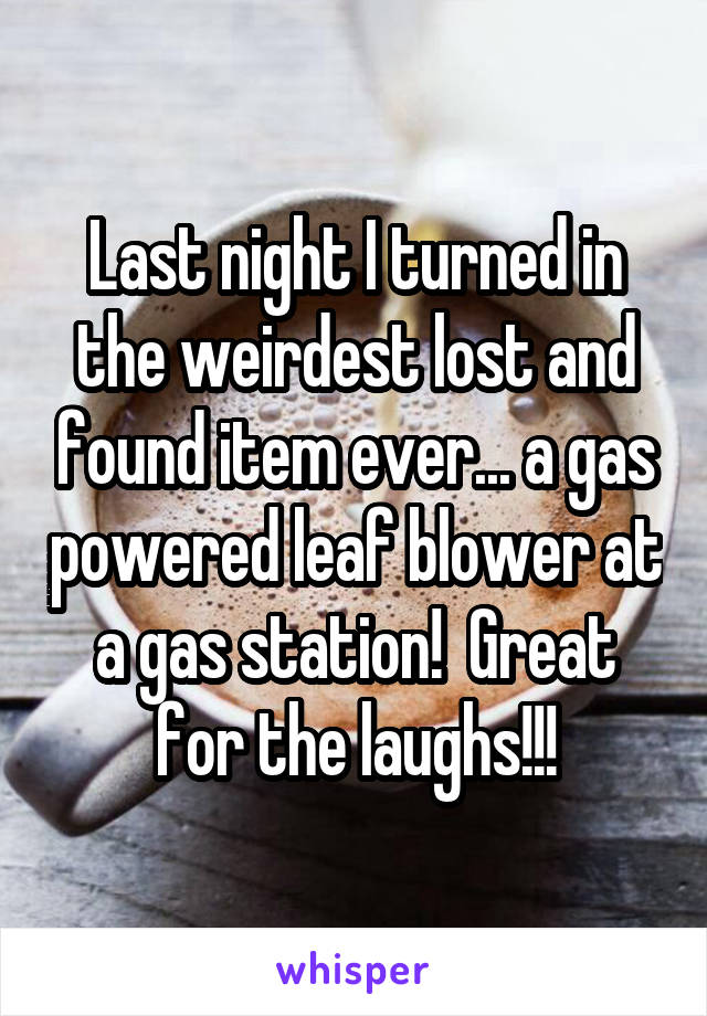 Last night I turned in the weirdest lost and found item ever... a gas powered leaf blower at a gas station!  Great for the laughs!!!