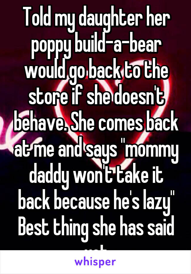 """Told my daughter her poppy build-a-bear would go back to the store if she doesn't behave. She comes back at me and says """"mommy daddy won't take it back because he's lazy"""" Best thing she has said yet"""