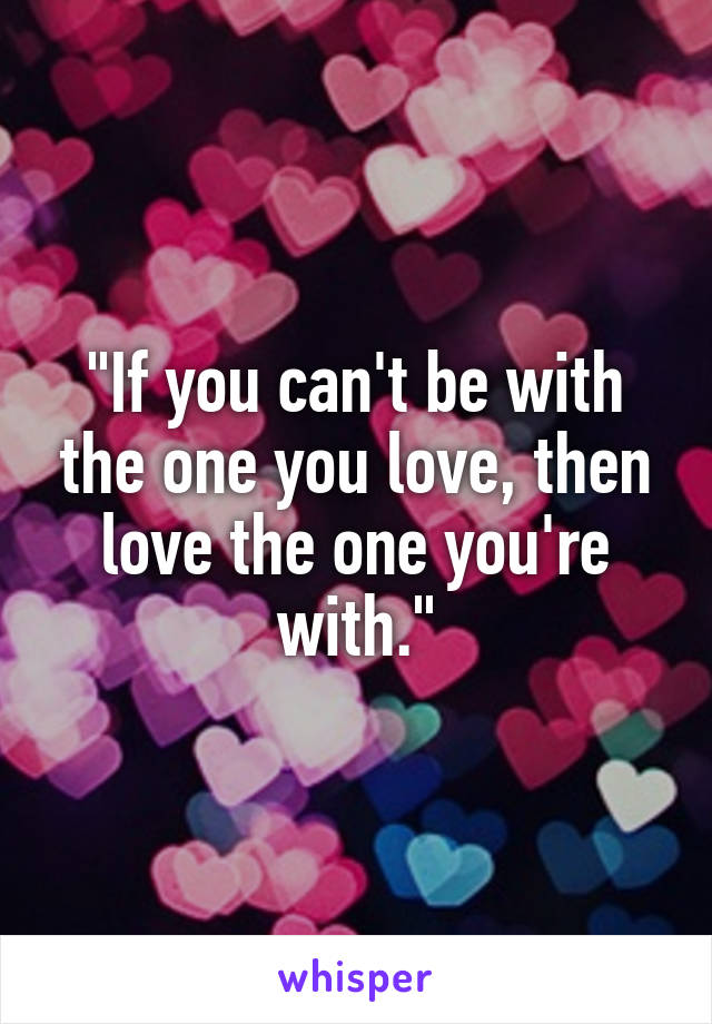 Can t be with the one you love