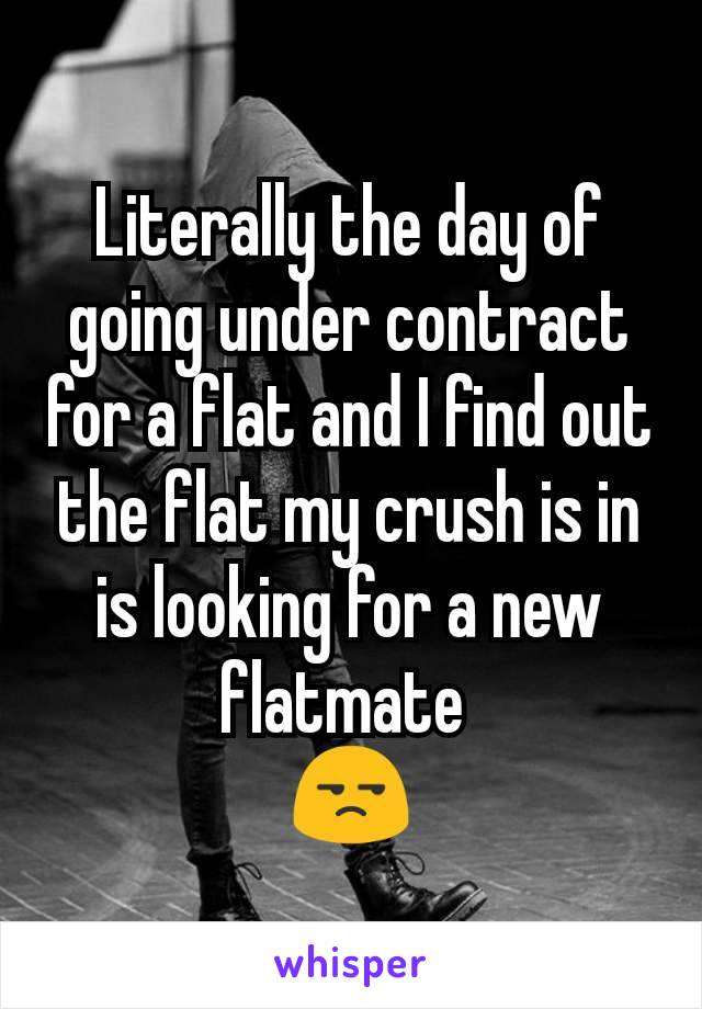 Literally the day of going under contract for a flat and I find out the flat my crush is in is looking for a new flatmate  😒