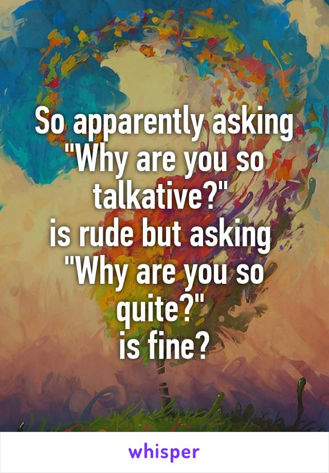 """So apparently asking """"Why are you so talkative?""""  is rude but asking  """"Why are you so quite?""""  is fine?"""