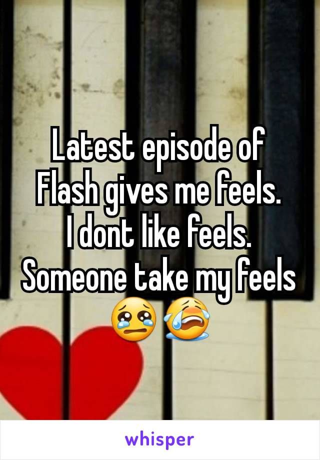 Latest episode of Flash gives me feels. I dont like feels. Someone take my feels😢😭
