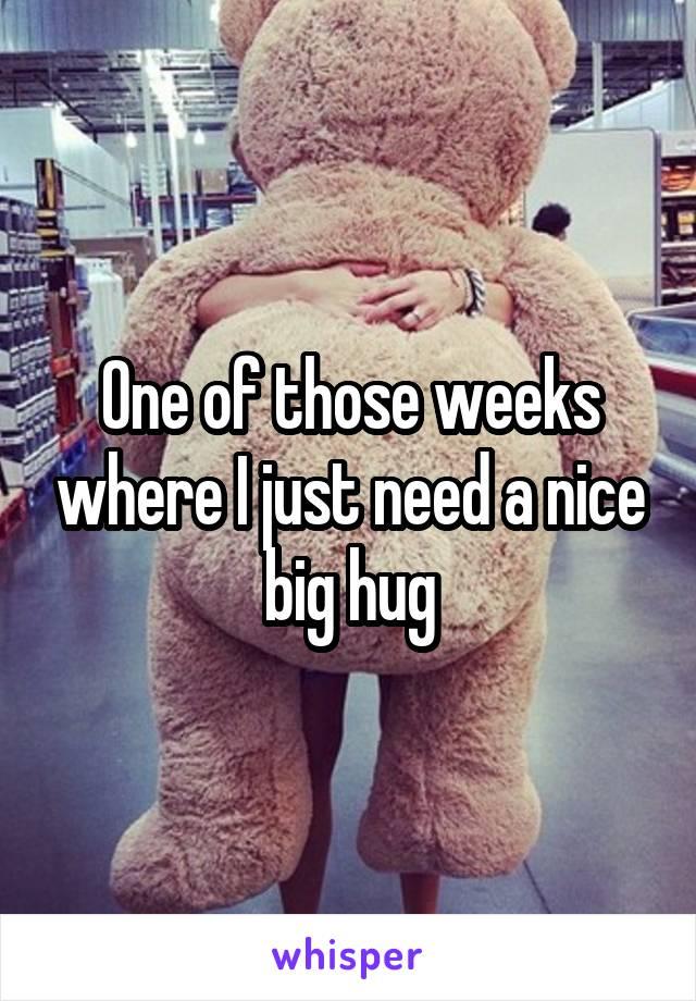 One of those weeks where I just need a nice big hug