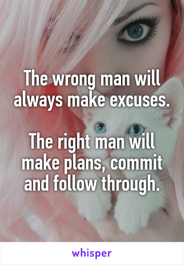The wrong man will always make excuses.  The right man will make plans, commit and follow through.