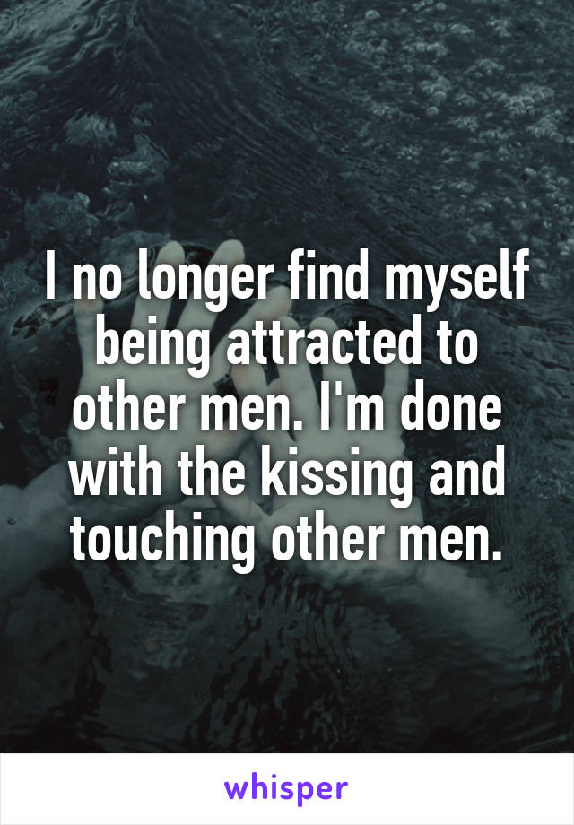 I no longer find myself being attracted to other men. I'm done with the kissing and touching other men.