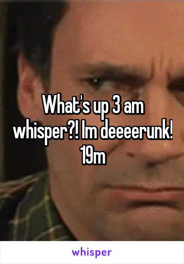 What's up 3 am whisper?! Im deeeerunk! 19m