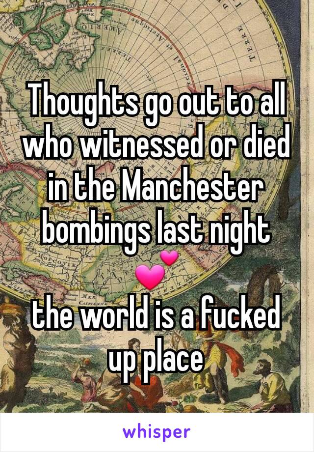 Thoughts go out to all who witnessed or died in the Manchester bombings last night 💕 the world is a fucked up place