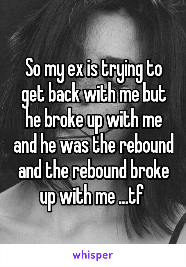 So my ex is trying to get back with me but he broke up with me and he was the rebound and the rebound broke up with me ...tf