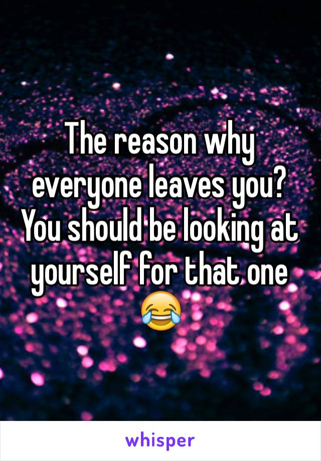 The reason why everyone leaves you? You should be looking at yourself for that one 😂