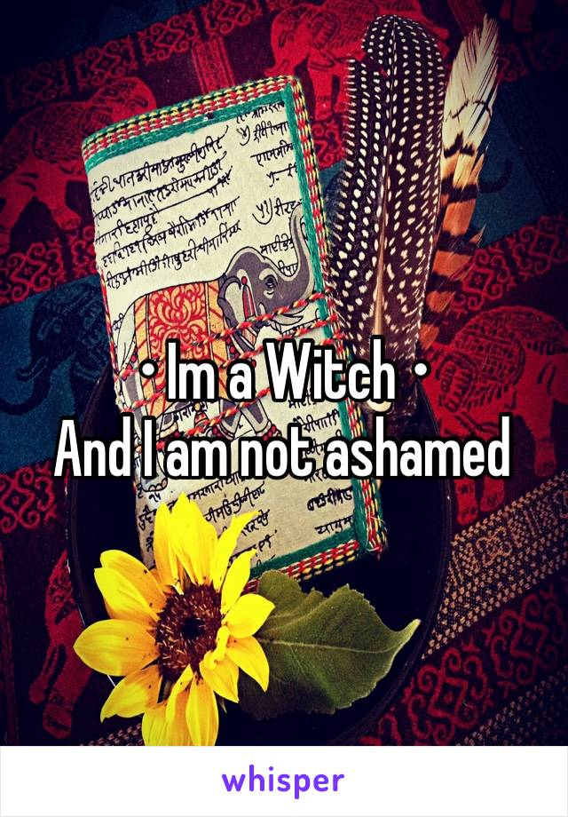 • Im a Witch • And I am not ashamed