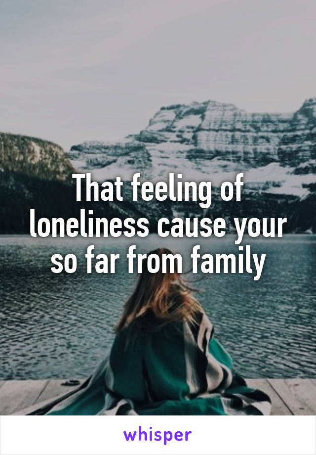 That feeling of loneliness cause your so far from family