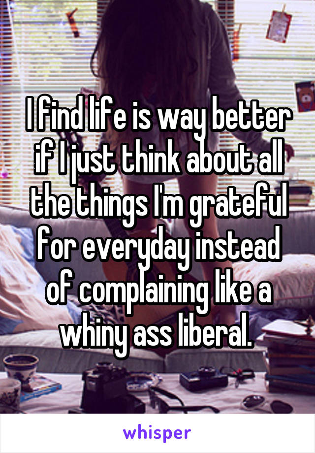 I find life is way better if I just think about all the things I'm grateful for everyday instead of complaining like a whiny ass liberal.