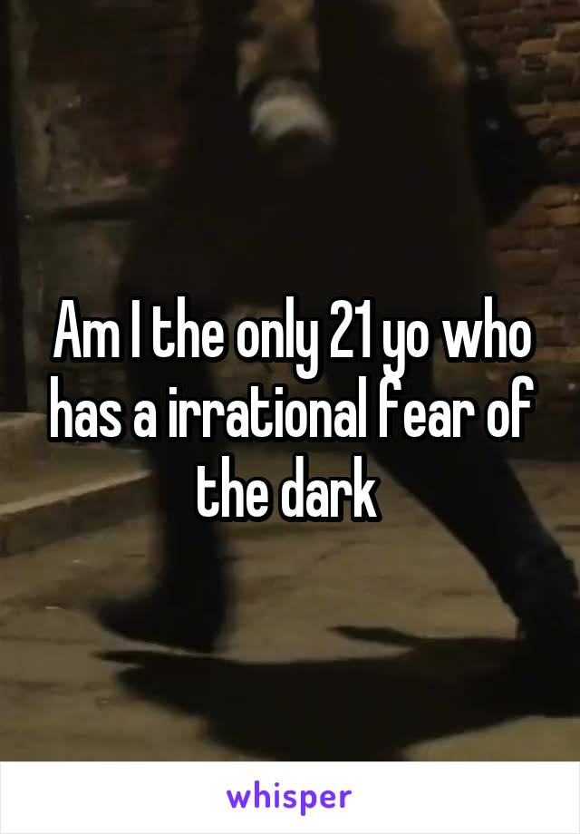 Am I the only 21 yo who has a irrational fear of the dark