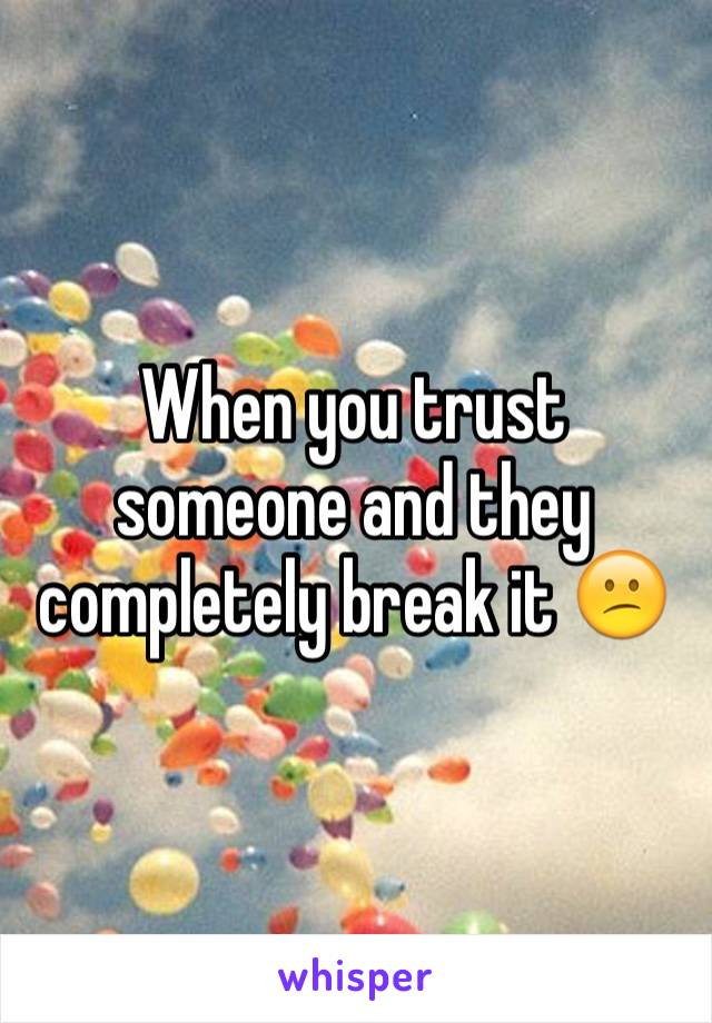 When you trust someone and they completely break it 😕