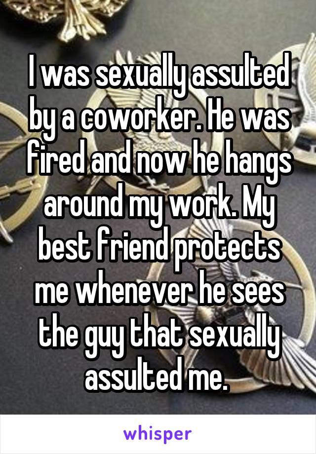 I was sexually assulted by a coworker. He was fired and now he hangs around my work. My best friend protects me whenever he sees the guy that sexually assulted me.