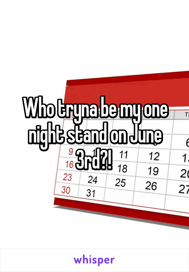 Who tryna be my one night stand on June 3rd?!