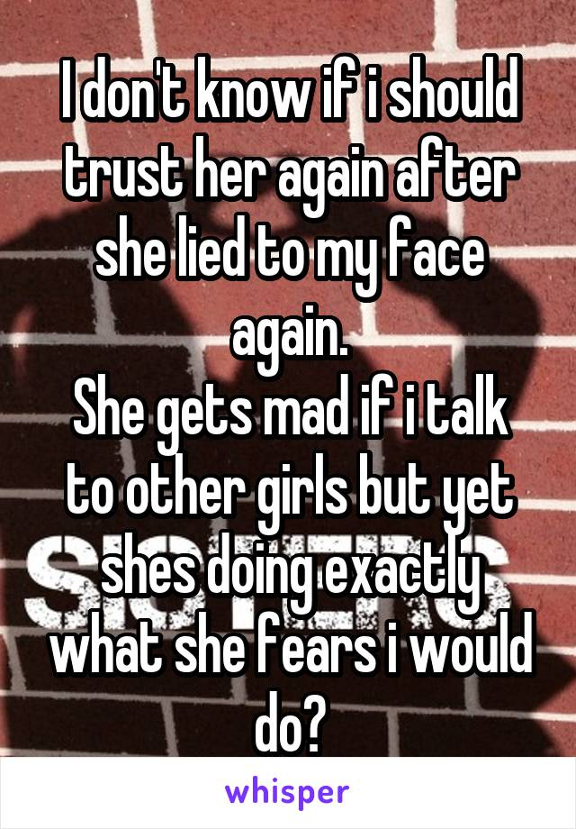 I don't know if i should trust her again after she lied to my face again. She gets mad if i talk to other girls but yet shes doing exactly what she fears i would do?