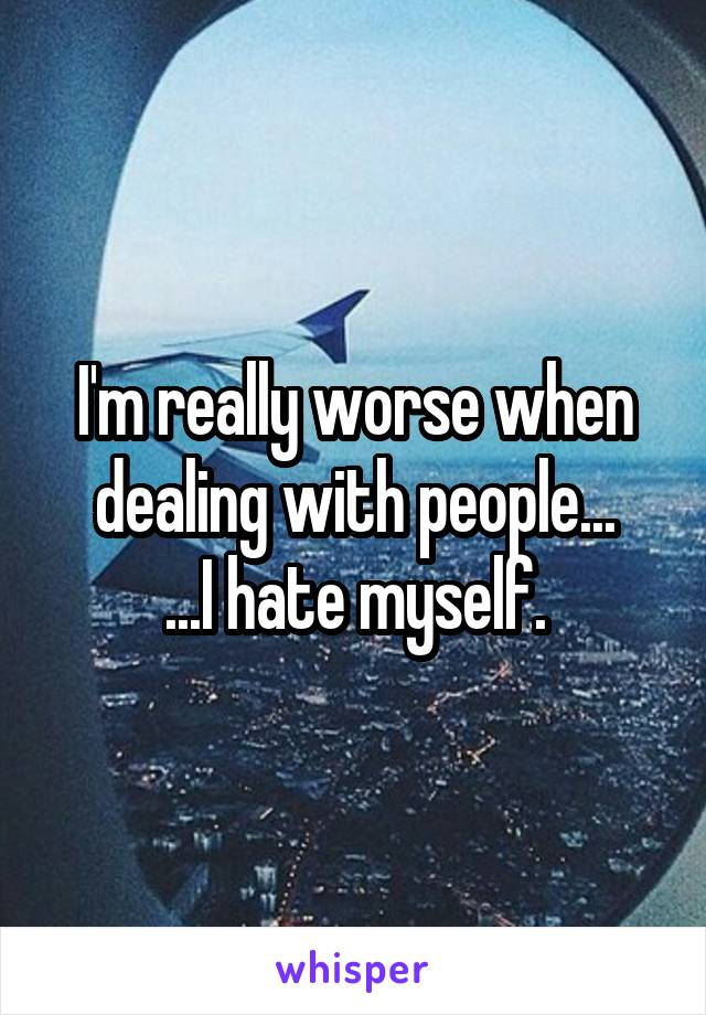 I'm really worse when dealing with people... ...I hate myself.