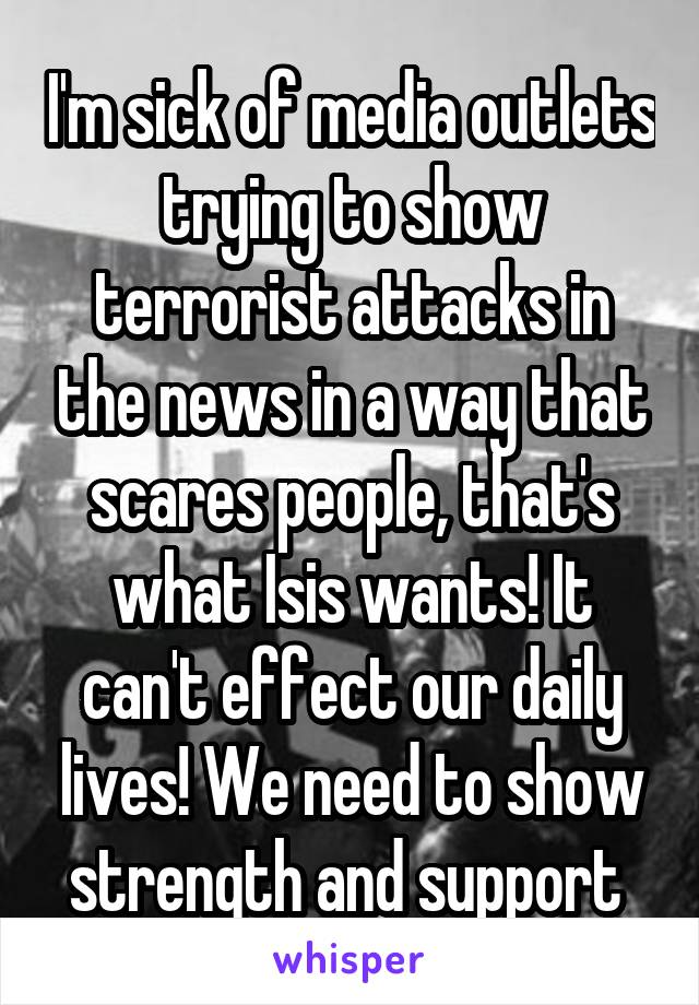 I'm sick of media outlets trying to show terrorist attacks in the news in a way that scares people, that's what Isis wants! It can't effect our daily lives! We need to show strength and support