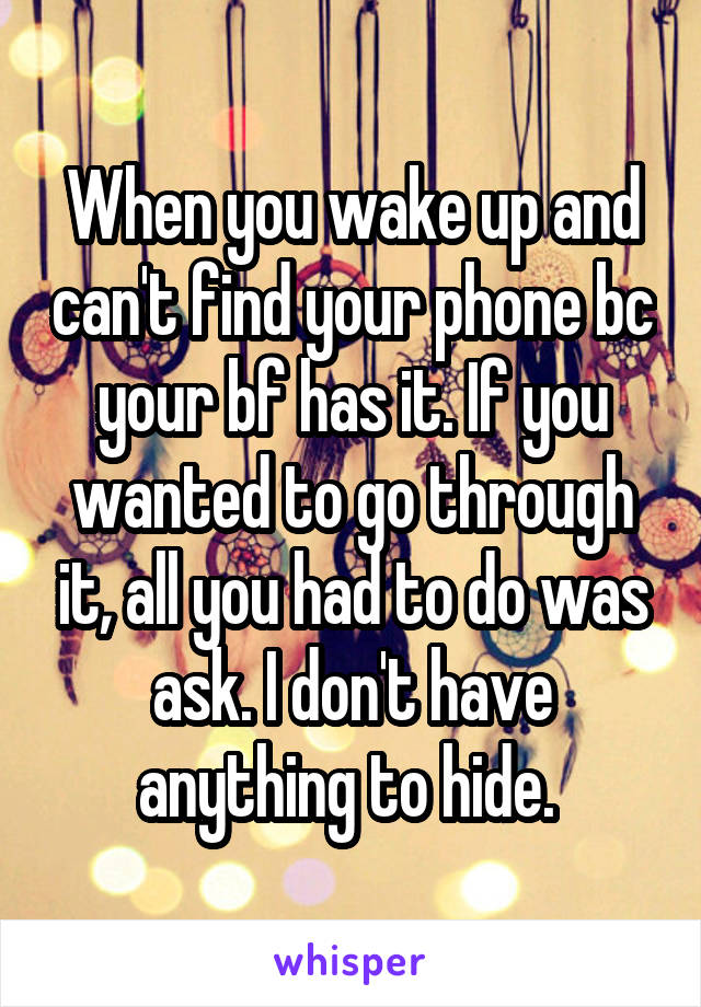 When you wake up and can't find your phone bc your bf has it. If you wanted to go through it, all you had to do was ask. I don't have anything to hide.