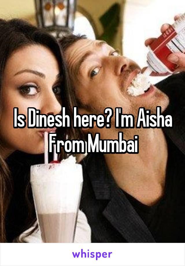 Is Dinesh here? I'm Aisha From Mumbai