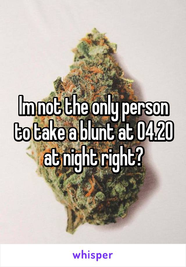 Im not the only person to take a blunt at 04.20 at night right?