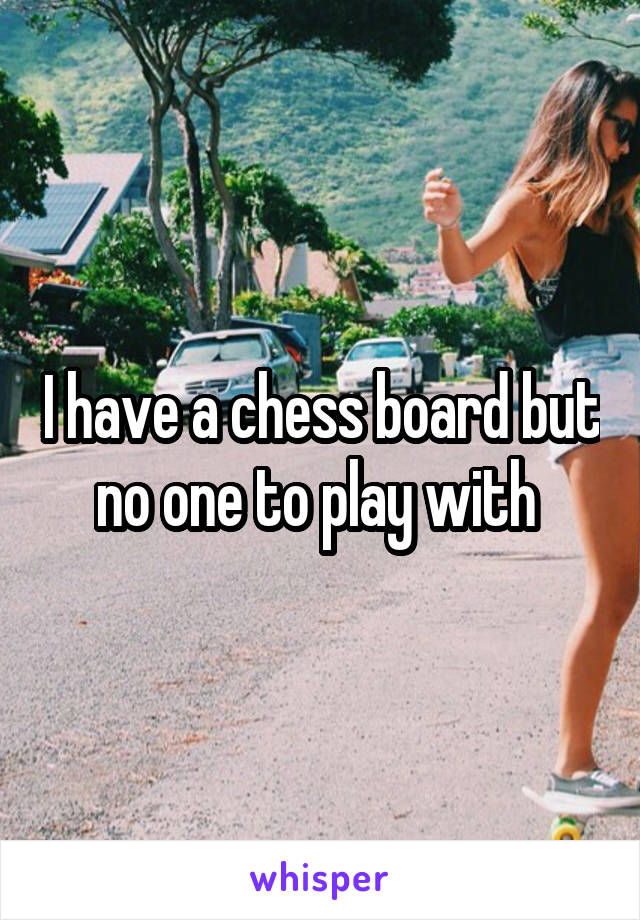 I have a chess board but no one to play with