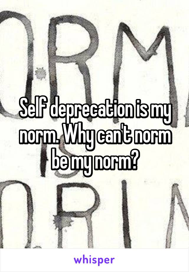 Self deprecation is my norm. Why can't norm be my norm?