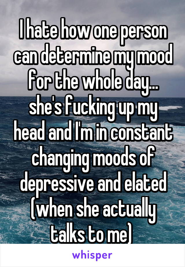 I hate how one person can determine my mood for the whole day... she's fucking up my head and I'm in constant changing moods of depressive and elated (when she actually talks to me)