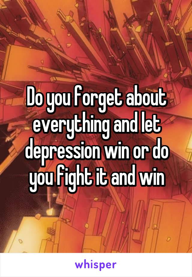 Do you forget about everything and let depression win or do you fight it and win