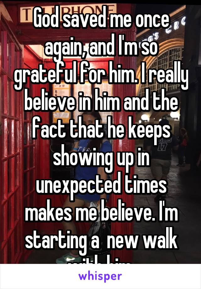 God saved me once again, and I'm so grateful for him. I really believe in him and the fact that he keeps showing up in unexpected times makes me believe. I'm starting a  new walk with him.
