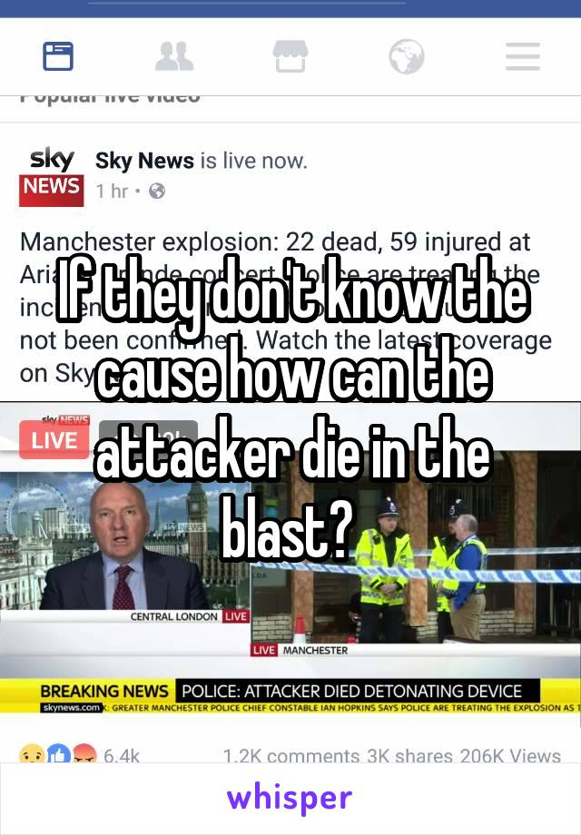 If they don't know the cause how can the attacker die in the blast?