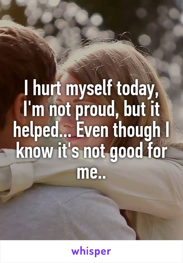 I hurt myself today, I'm not proud, but it helped... Even though I know it's not good for me..