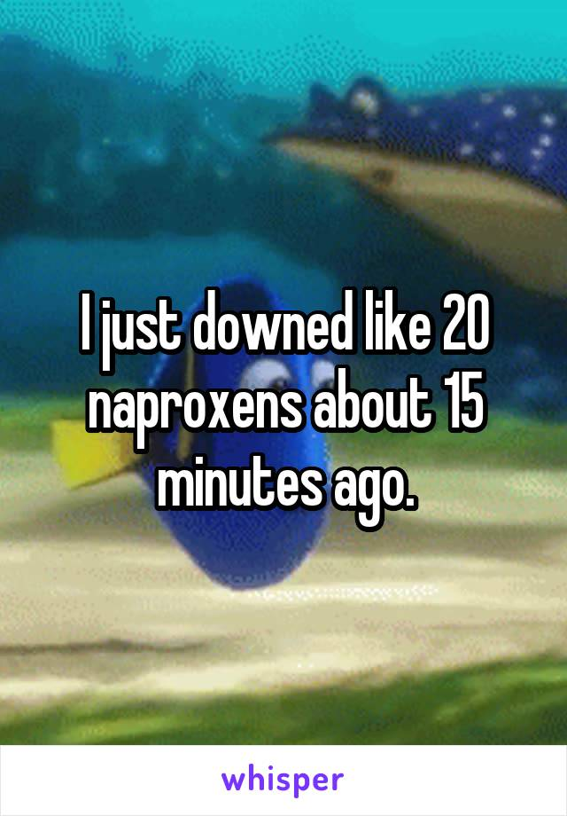 I just downed like 20 naproxens about 15 minutes ago.