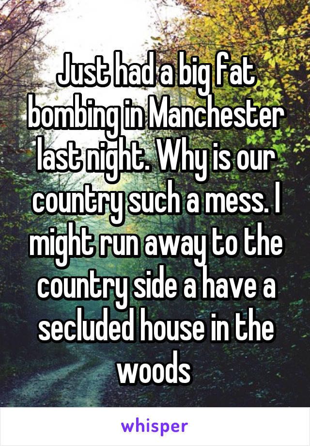 Just had a big fat bombing in Manchester last night. Why is our country such a mess. I might run away to the country side a have a secluded house in the woods