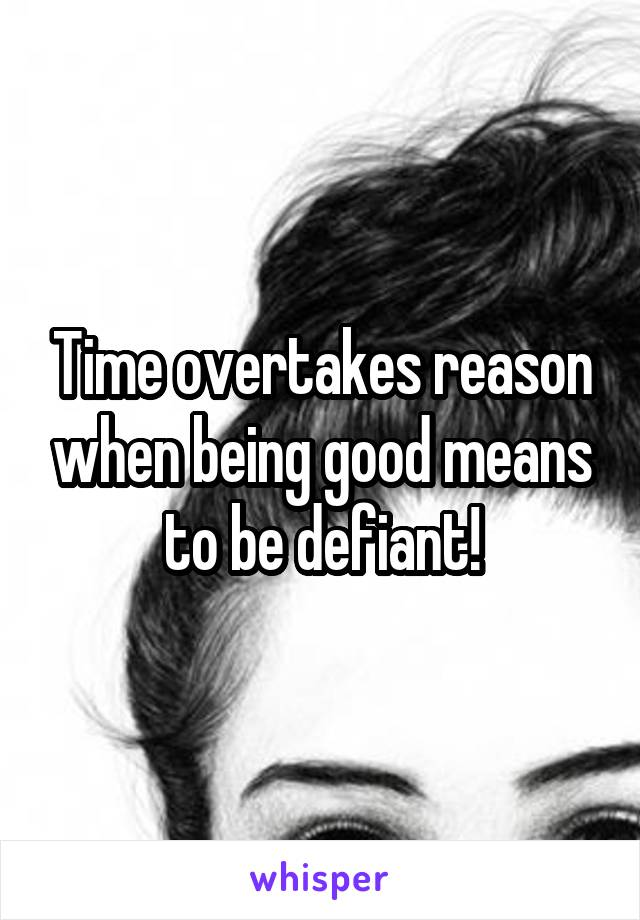 Time overtakes reason when being good means to be defiant!