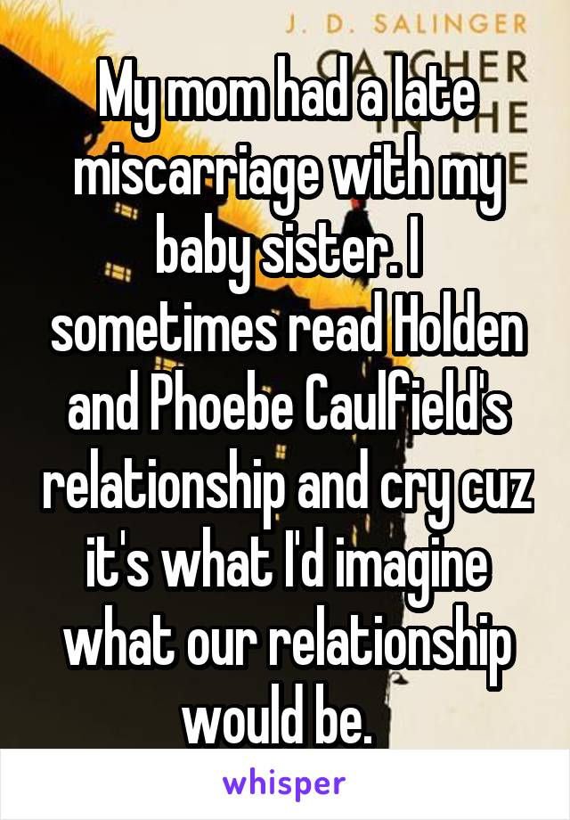 My mom had a late miscarriage with my baby sister. I sometimes read Holden and Phoebe Caulfield's relationship and cry cuz it's what I'd imagine what our relationship would be.
