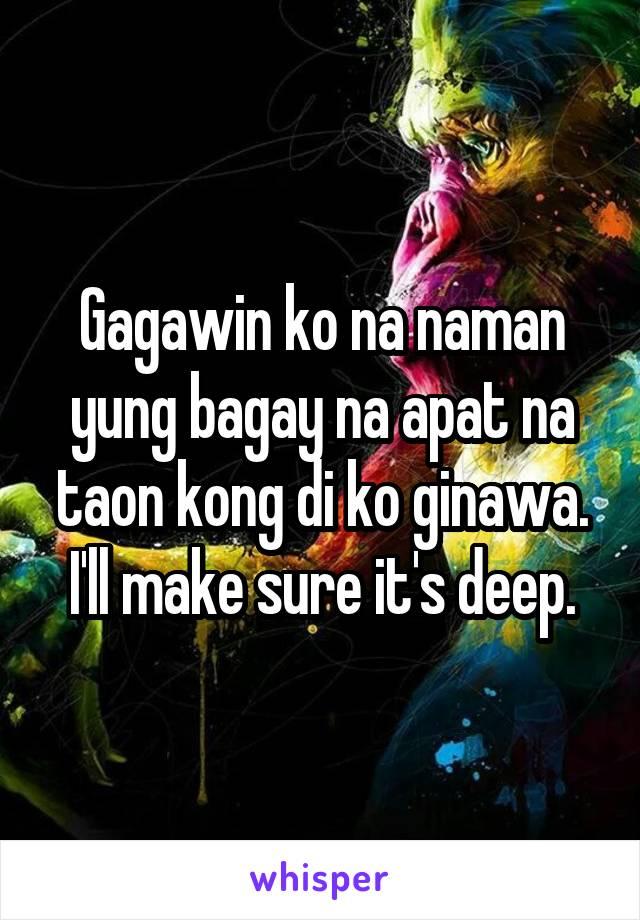Gagawin ko na naman yung bagay na apat na taon kong di ko ginawa. I'll make sure it's deep.