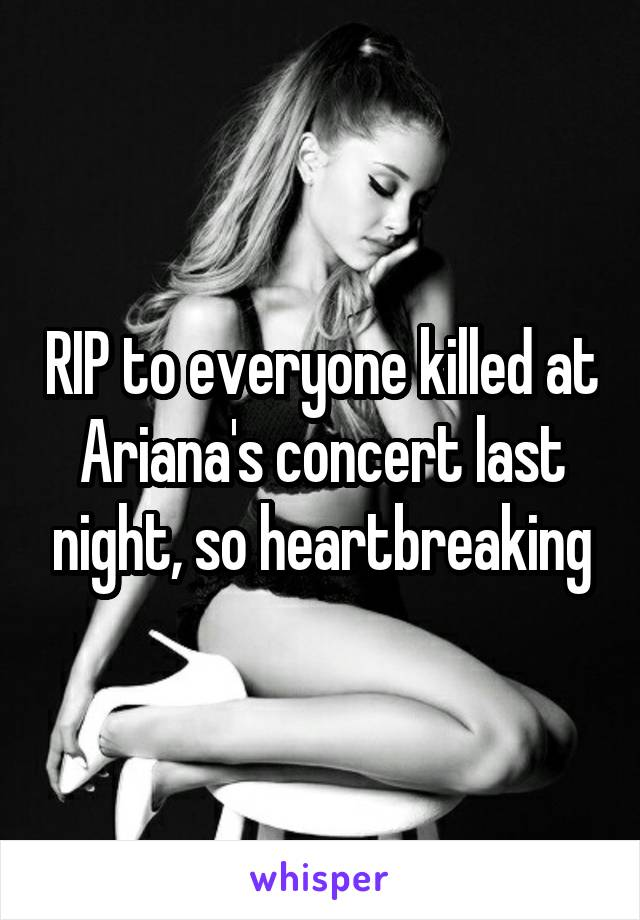 RIP to everyone killed at Ariana's concert last night, so heartbreaking