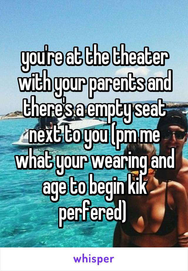you're at the theater with your parents and there's a empty seat next to you (pm me what your wearing and age to begin kik perfered)