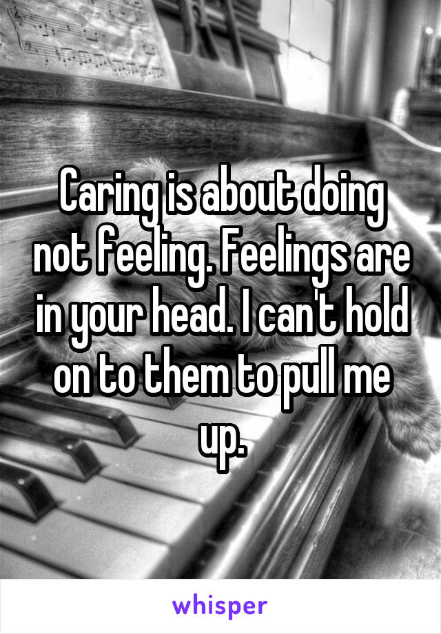 Caring is about doing not feeling. Feelings are in your head. I can't hold on to them to pull me up.