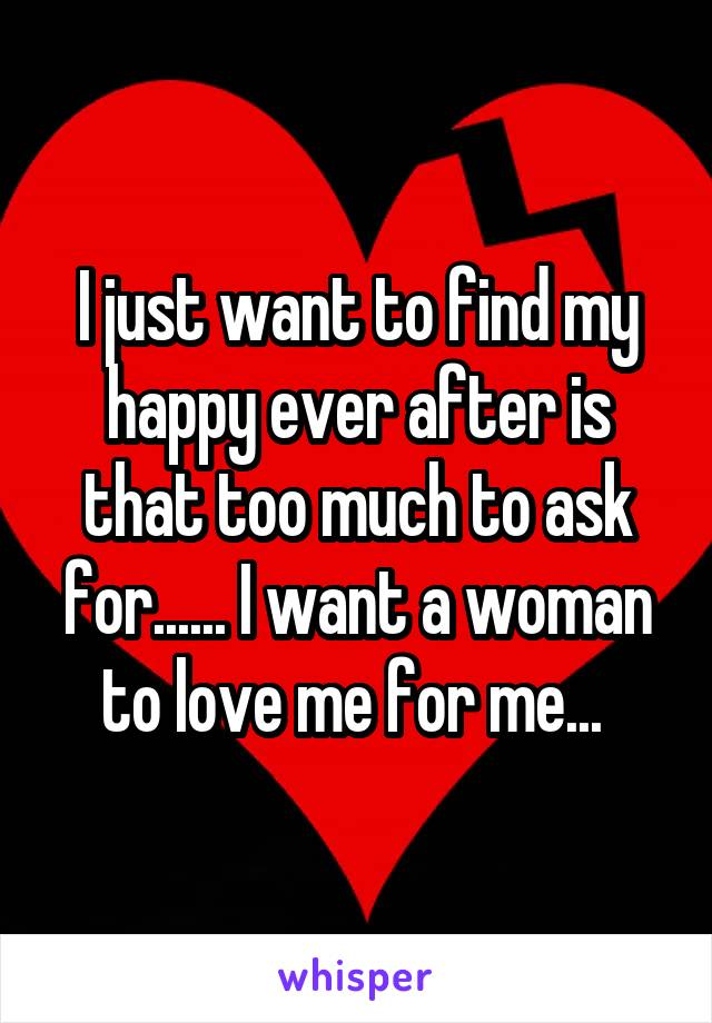 I just want to find my happy ever after is that too much to ask for...... I want a woman to love me for me...