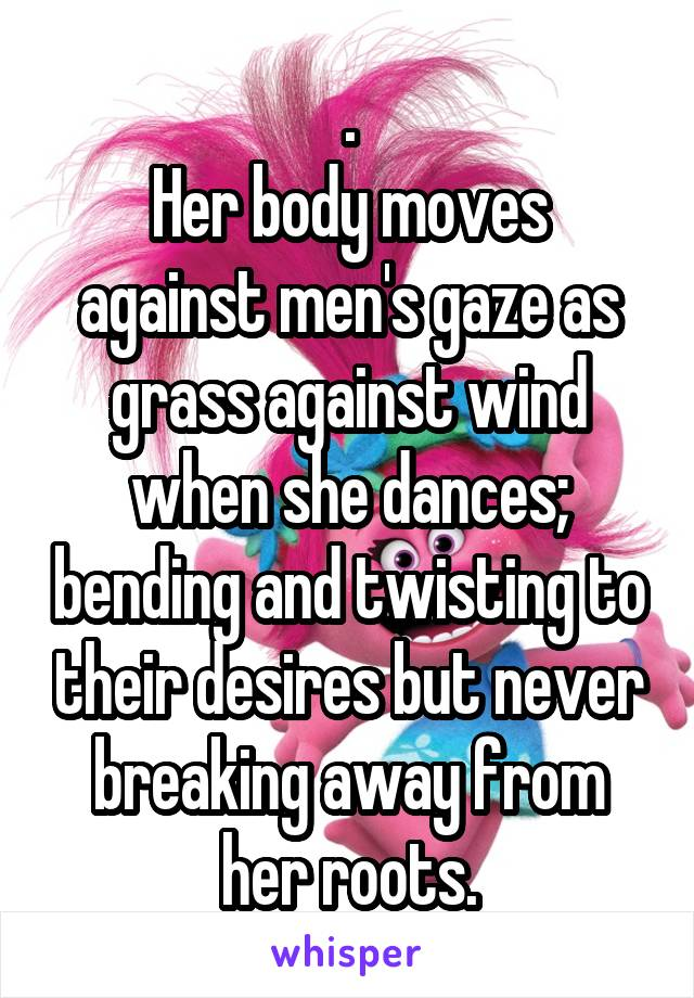 . Her body moves against men's gaze as grass against wind when she dances; bending and twisting to their desires but never breaking away from her roots.