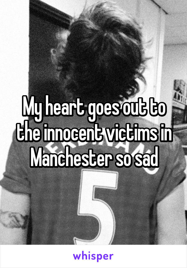 My heart goes out to the innocent victims in Manchester so sad