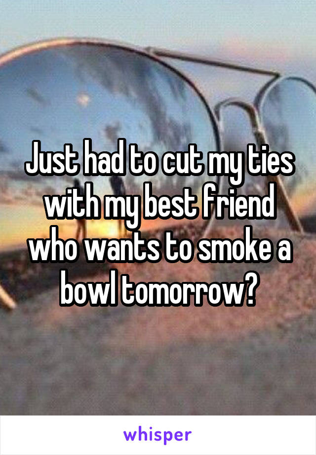 Just had to cut my ties with my best friend who wants to smoke a bowl tomorrow?