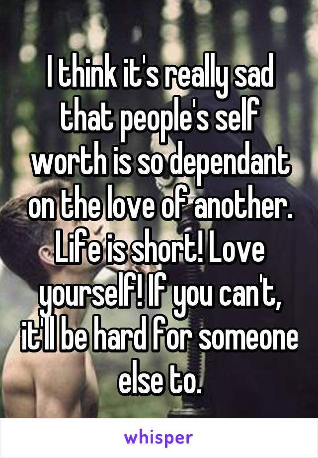 I think it's really sad that people's self worth is so dependant on the love of another. Life is short! Love yourself! If you can't, it'll be hard for someone else to.