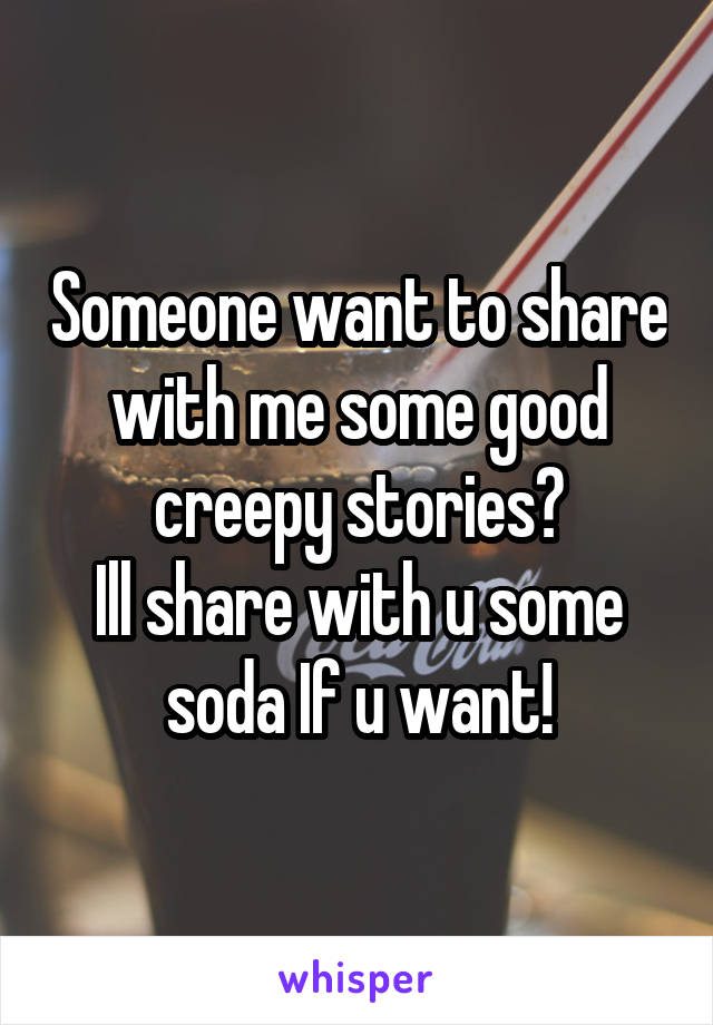 Someone want to share with me some good creepy stories? Ill share with u some soda If u want!
